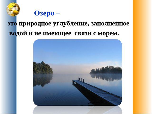 Озеро – это природное углубление, заполненное водой и не имеющее связи с мор...
