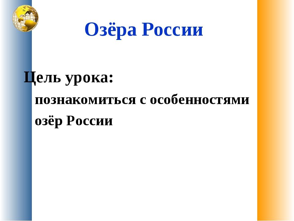 Озёра России Цель урока: познакомиться с особенностями озёр России