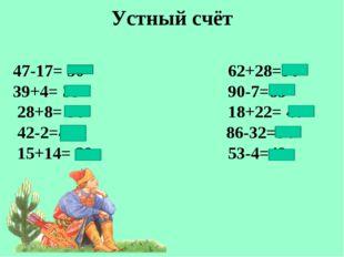 Устный счёт 47-17= 30 62+28=90 39+4= 35 90-7=83 28+8= 36 18+22= 40 42-2=40