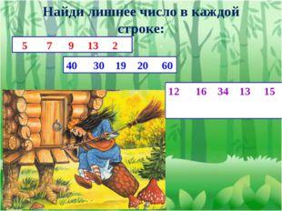 Найди лишнее число в каждой строке: 5 7 9 13 2 40 30 19 20 60 12 16 34 13 15