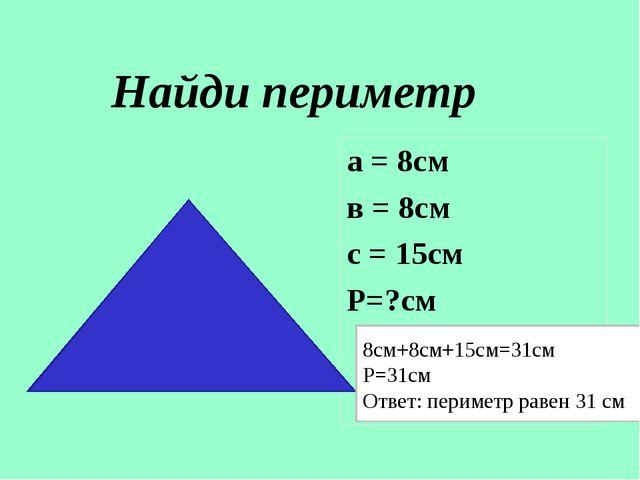 Найди периметр а = 8см в = 8см с = 15см Р=?см 8см+8см+15см=31см Р=31см Ответ:...