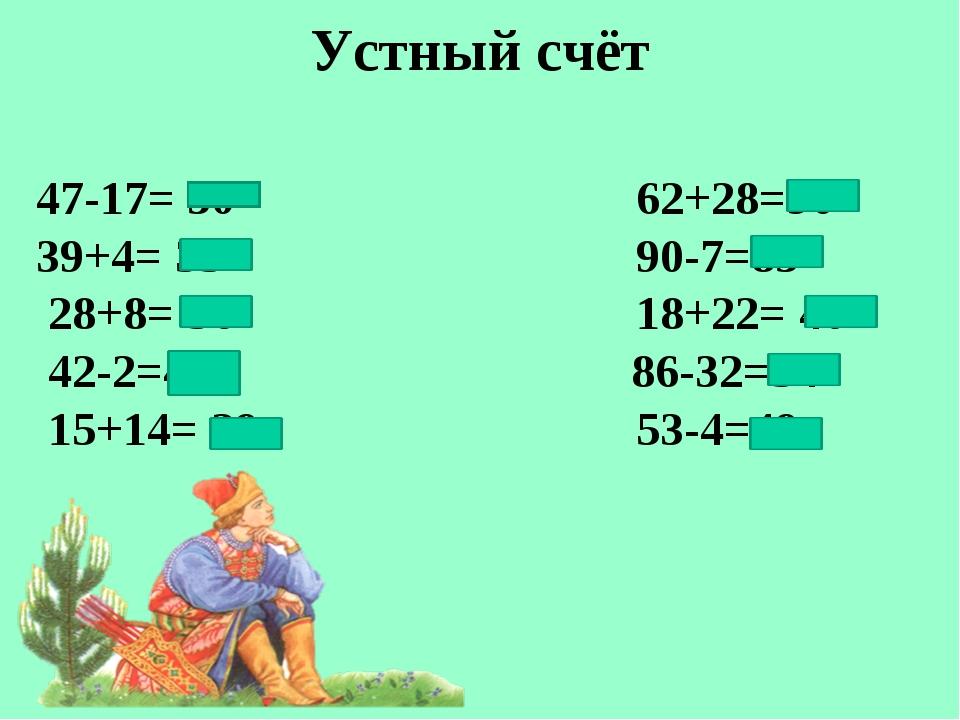 Устный счёт 47-17= 30 62+28=90 39+4= 35 90-7=83 28+8= 36 18+22= 40 42-2=40...