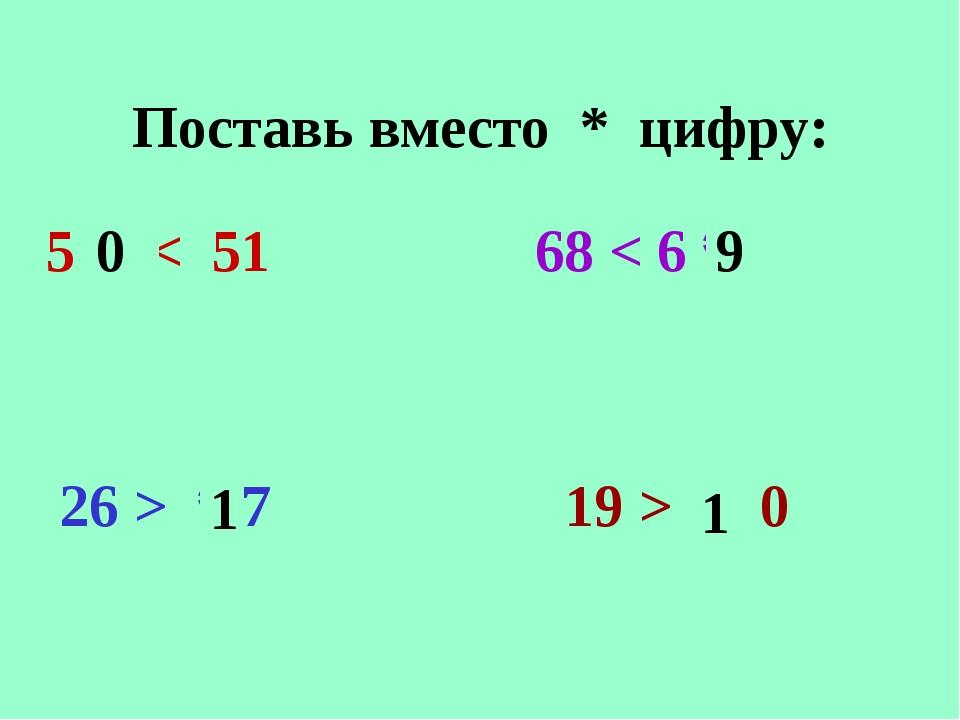 Поставь вместо * цифру: 5 * < 51 68 < 6 * 26 > * 7 19 > * 0 0 9 1 1