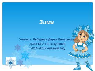 Зима Учитель: Лебедева Дарья Валерьевна ДОШ № 2 I-III cступеней 2014-2015 уче
