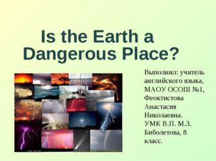 Is the Earth a Dangerous Place? Выполнил: учитель английского языка, МАОУ ОС