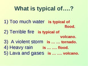 What is typical of….? 1) Too much water is typical of flood. 2) Terrible fire
