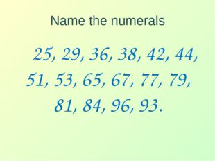 Name the numerals 25, 29, 36, 38, 42, 44, 51, 53, 65, 67, 77, 79, 81, 84, 96,