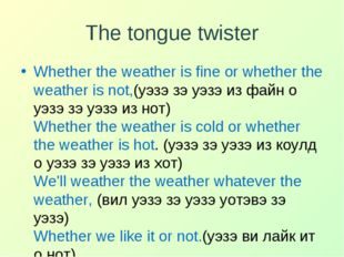 The tongue twister Whether the weather is fine or whether the weather is not,