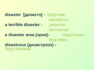 disaster [дизастэ] - бедствие, несчастье a terrible disaster - ужасное несча
