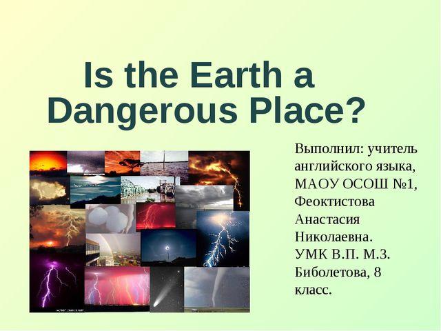 Is the Earth a Dangerous Place? Выполнил: учитель английского языка, МАОУ ОС...