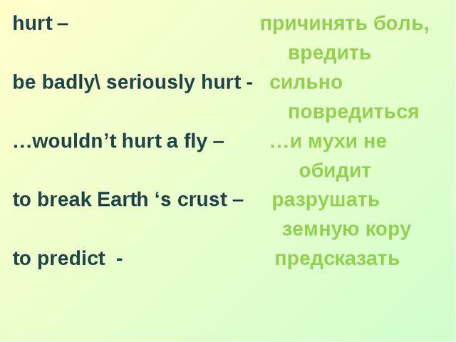 hurt – причинять боль, вредить be badly\ seriously hurt - сильно повредиться...
