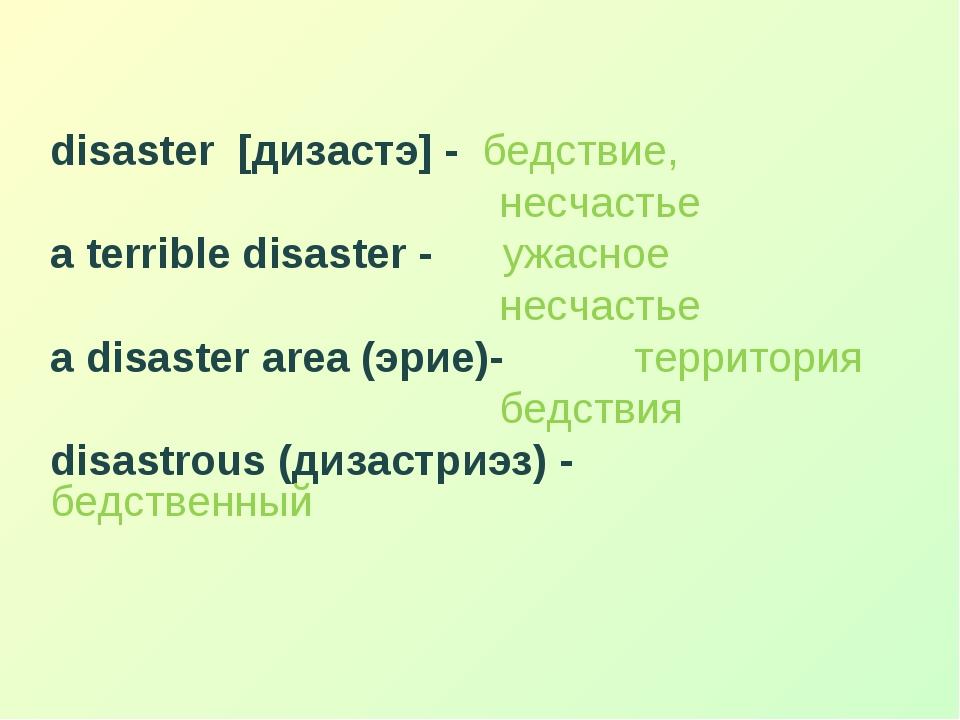 disaster [дизастэ] - бедствие, несчастье a terrible disaster - ужасное несча...