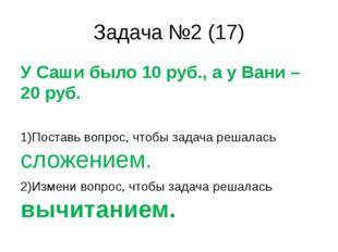 Задача №2 (17) У Саши было 10 руб., а у Вани – 20 руб. 1)Поставь вопрос, чтоб