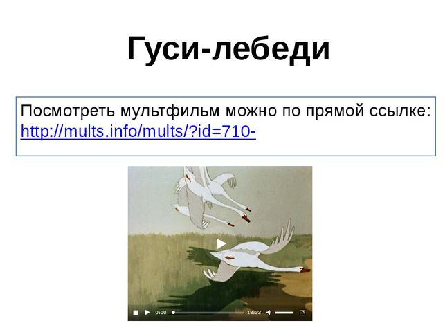 Гуси-лебеди Посмотреть мультфильм можно по прямой ссылке: http://mults.info/m...