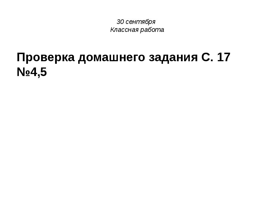 30 сентября Классная работа Проверка домашнего задания С. 17 №4,5