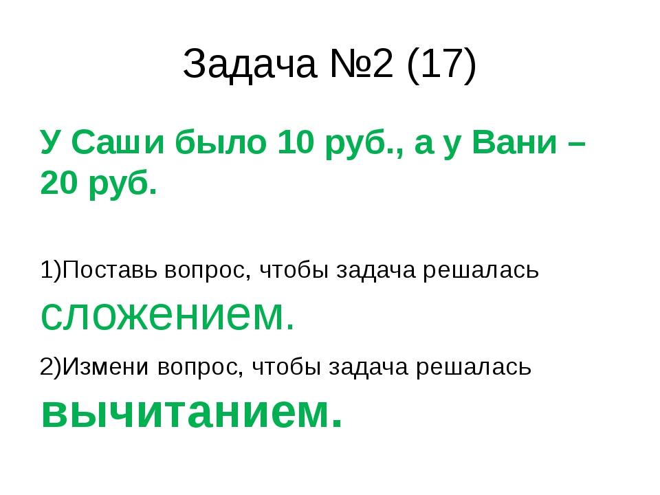 Задача №2 (17) У Саши было 10 руб., а у Вани – 20 руб. 1)Поставь вопрос, чтоб...