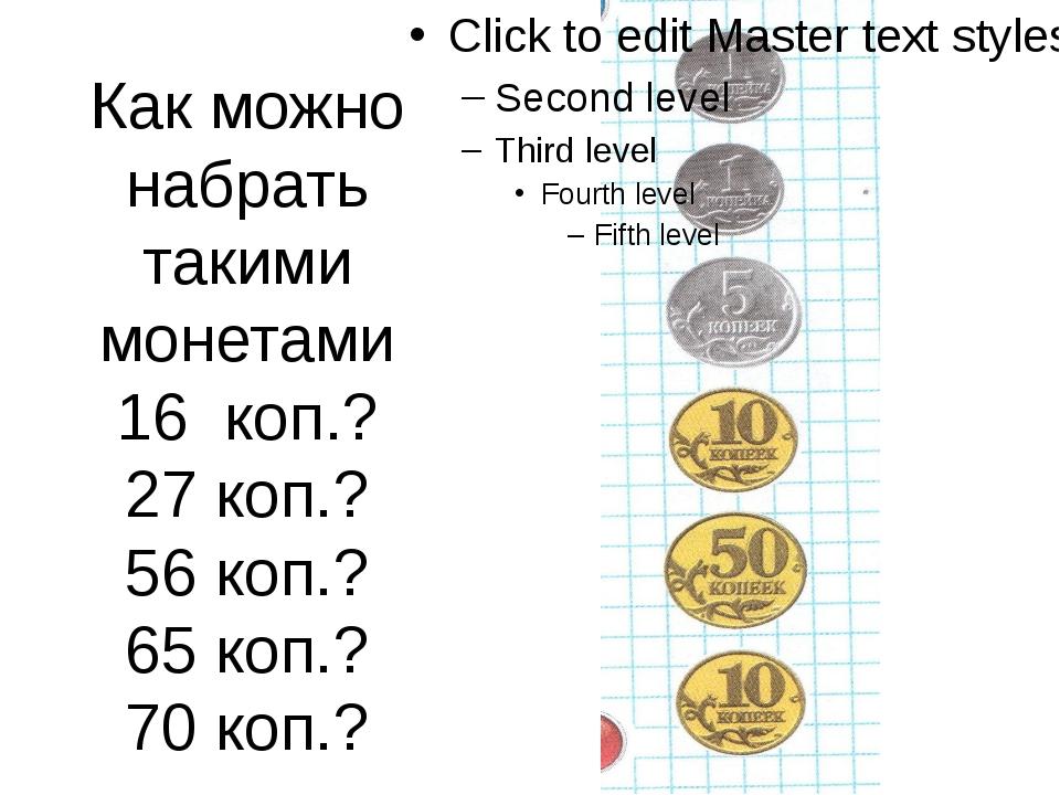 Как можно набрать такими монетами 16 коп.? 27 коп.? 56 коп.? 65 коп.? 70 коп.?