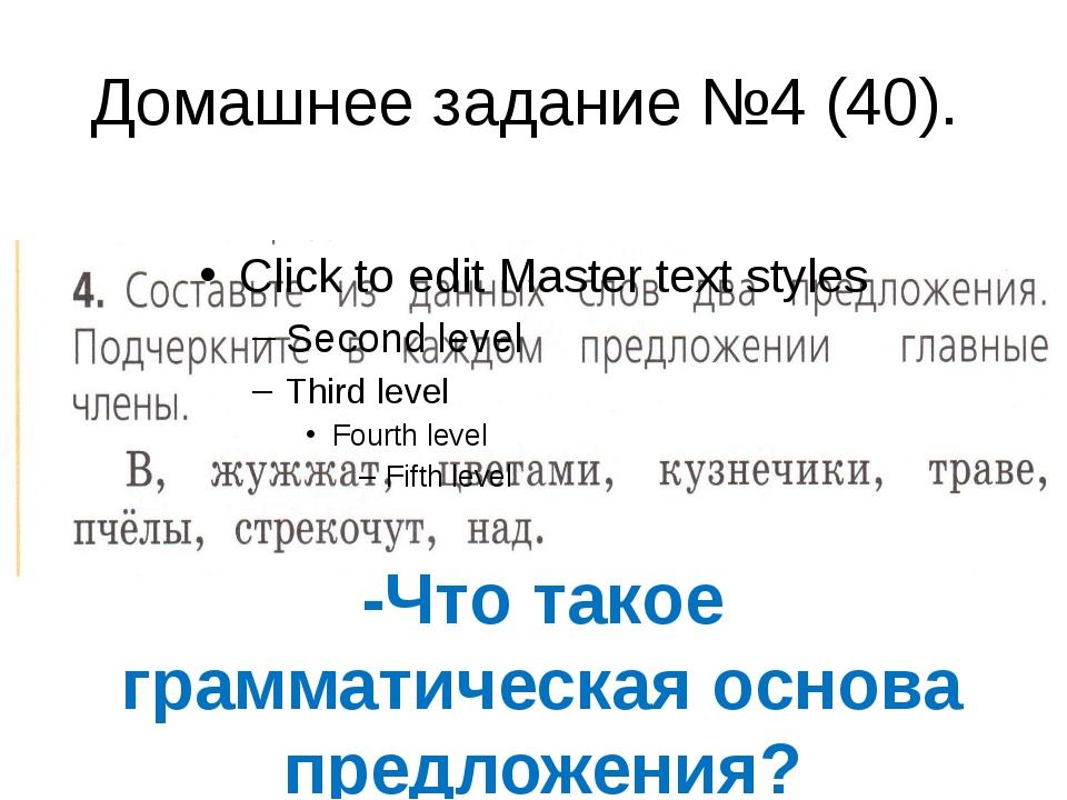 Домашнее задание №4 (40). -Что такое грамматическая основа предложения?