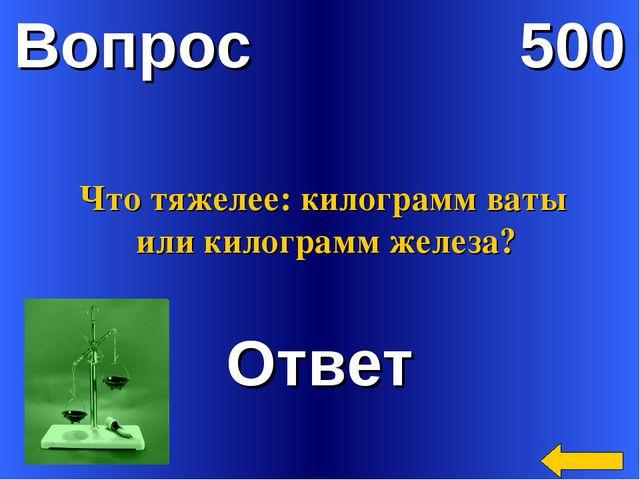 Вопрос 500 Ответ Что тяжелее: килограмм ваты или килограмм железа?