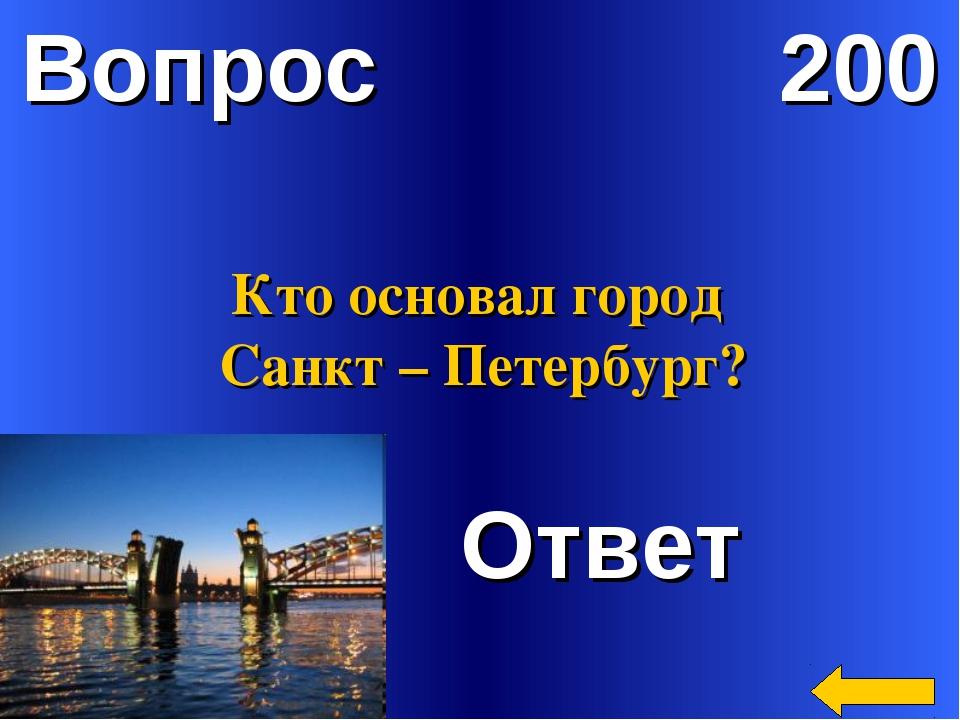 Вопрос 200 Ответ Кто основал город Санкт – Петербург?
