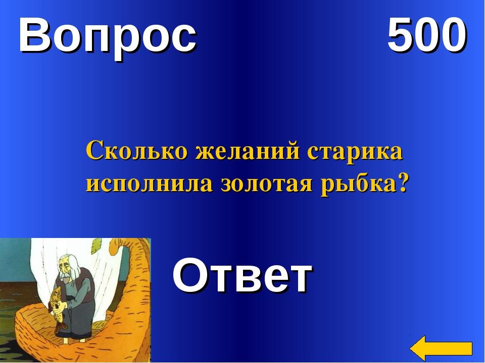 Вопрос 500 Ответ Сколько желаний старика исполнила золотая рыбка?