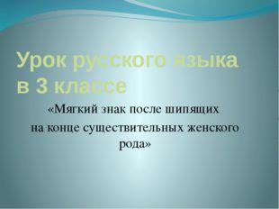Урок русского языка в 3 классе «Мягкий знак после шипящих на конце существите