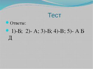 Тест Ответы: 1)-Б; 2)- А; 3)-Б; 4)-В; 5)- А Б Д