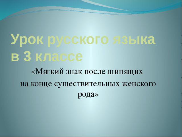 Урок русского языка в 3 классе «Мягкий знак после шипящих на конце существите...