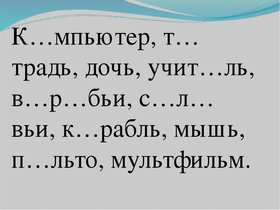 К…мпьютер, т…традь, дочь, учит…ль, в…р…бьи, с…л…вьи, к…рабль, мышь, п…льто, м...