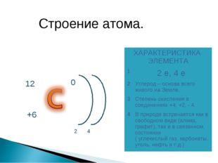 Строение атома. ХАРАКТЕРИСТИКА ЭЛЕМЕНТА 12 е, 4 е 2Углерод – основа всего