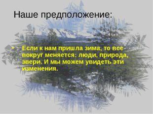 Наше предположение: Если к нам пришла зима, то все вокруг меняется: люди, при