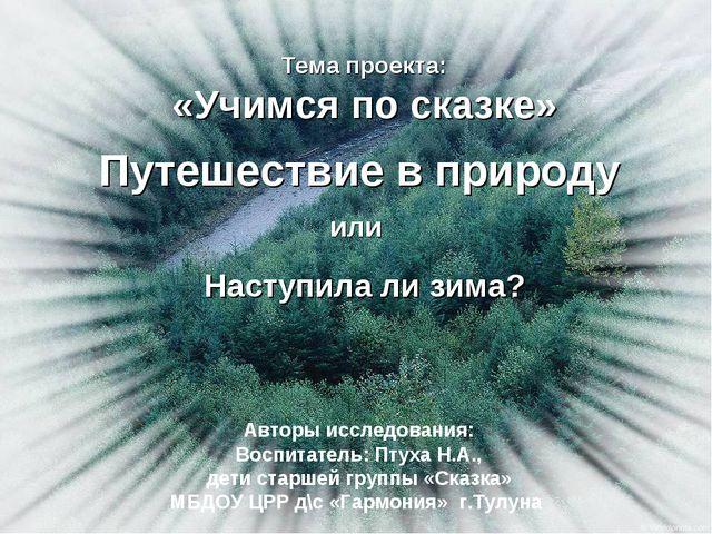 Тема проекта: «Учимся по сказке» Путешествие в природу Наступила ли зима? Авт...