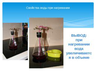 Свойства воды при нагревании ВЫВОД: при нагревании вода увеличивается в объеме
