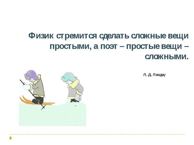 Л. Д. Ландау Физик стремится сделать сложные вещи простыми, а поэт – простые...