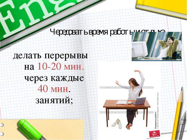 Чередовать время работы и отдыха. делать перерывы на 10-20 мин. через каждые...