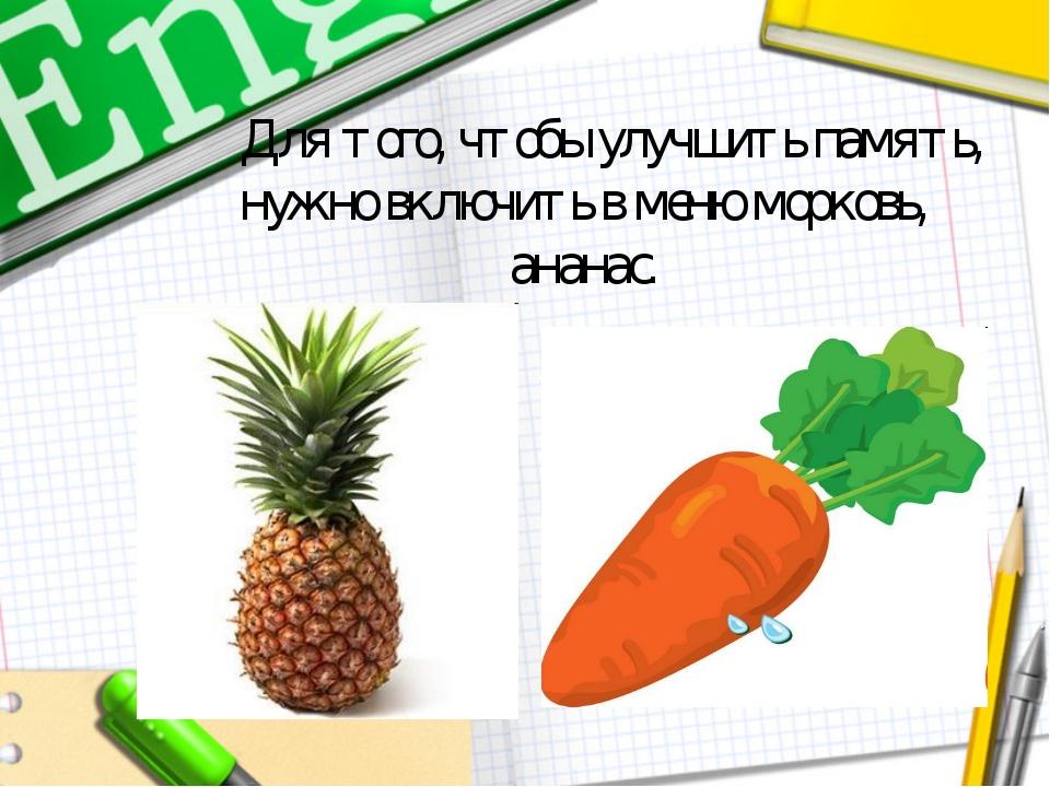 Для того, чтобы улучшить память, нужно включить в меню морковь, ананас.