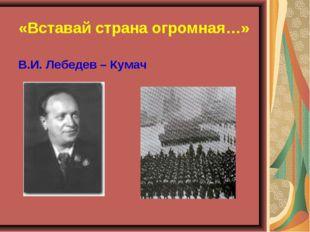 «Вставай страна огромная…» В.И. Лебедев – Кумач