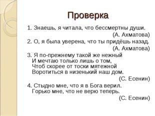 Проверка 1. Знаешь, я читала, что бессмертны души. (А. Ахматова) 2. О, я была