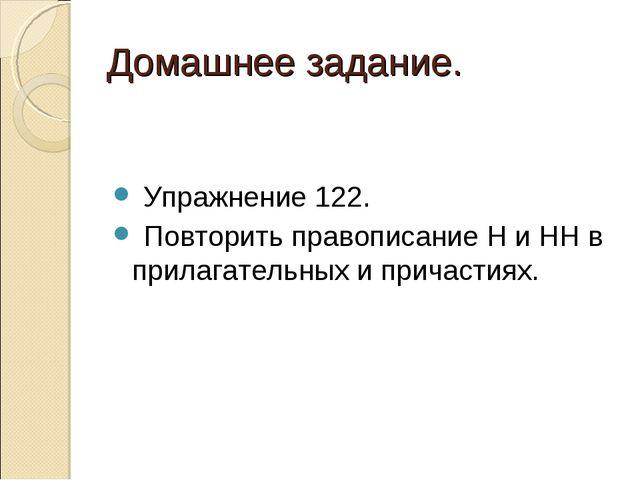 Домашнее задание. Упражнение 122. Повторить правописание Н и НН в прилагатель...