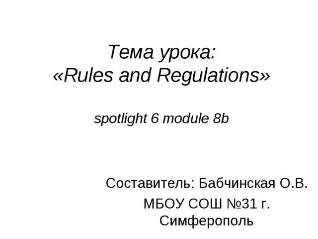 Тема урока: «Rules and Regulations» spotlight 6 module 8b Составитель: Бабчин...
