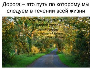 Дорога – это путь по которому мы следуем в течении всей жизни