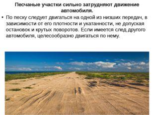 Песчаные участки сильно затрудняют движение автомобиля. По песку следует двиг