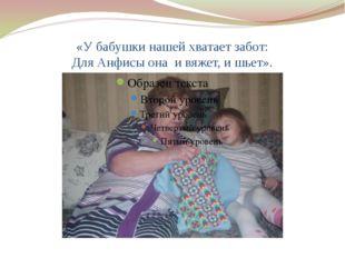 «У бабушки нашей хватает забот: Для Анфисы она и вяжет, и шьет».