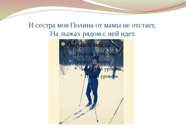 И сестра моя Полина от мамы не отстает, На лыжах рядом с ней идет.