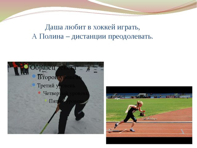 Даша любит в хоккей играть, А Полина – дистанции преодолевать.
