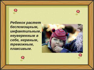 Ребенок растет беспомощным, инфантильным, неуверенным в себе, нервным, трево