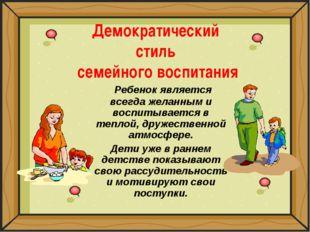 Демократический стиль семейного воспитания Ребенок является всегда желанным и
