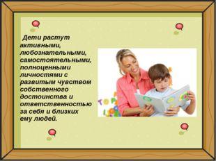 Дети растут активными, любознательными, самостоятельными, полноценными лично