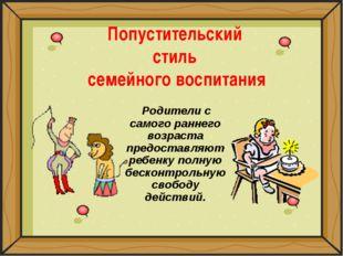 Попустительский стиль семейного воспитания Родители с самого раннего возраста