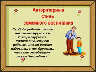 Авторитарный стиль семейного воспитания Свобода ребенка строго регламентирует